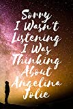 Sorry I wasn t listening I was thinking about Angelina Jolie - Journal Birthday Gift Notebook: Angelina Jolie Lined Notebook: (Composition Book Journal) (6x 9 inches)