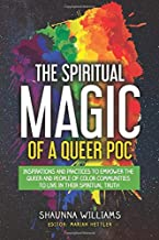 The Spiritual Magic of A Queer POC: Inspirations and Practices To Empower The Queer and People of Color Communities To Live In Their Spiritual Truth