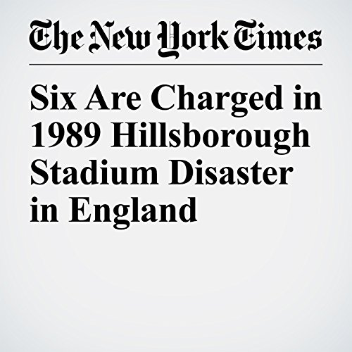 Six Are Charged in 1989 Hillsborough Stadium Disaster in England copertina
