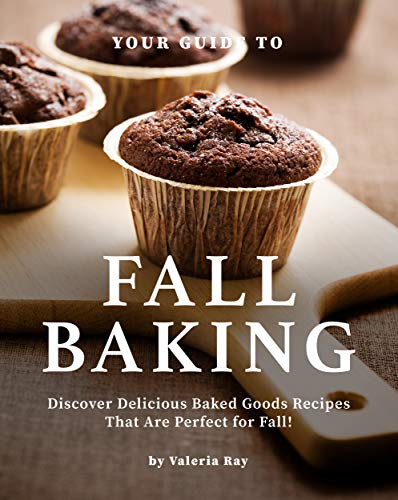 Your Guide to Fall Baking: Discover Delicious Baked Goods Recipes That Are Perfect for Fall! by [Valeria Ray]