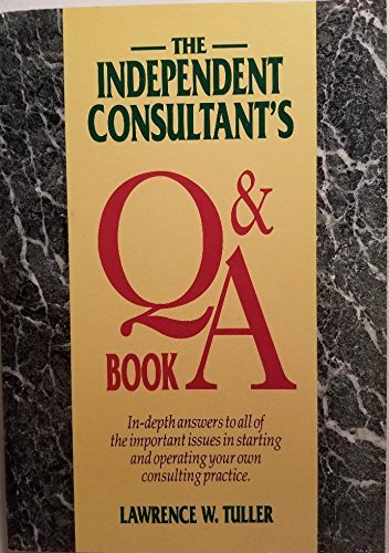 The Independent Consultant's Q and a Book: In-Depth Answer to All of the Important Issues in Starting and Operating Your Own Consulting Practice