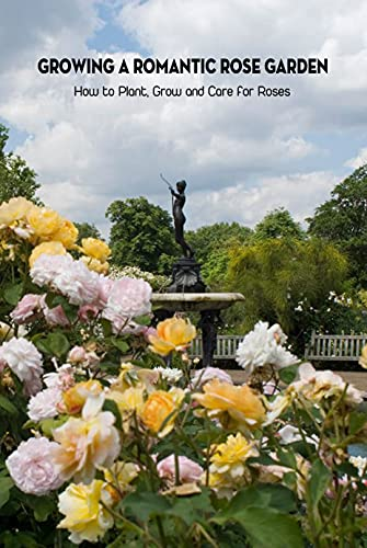 Growing A Romantic Rose Garden: How to Plant, Grow and Care for Roses: Rose Gardening (English Edition)