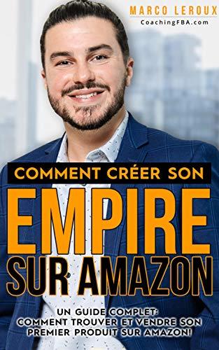 Vendre sur Amazon - Comment Créer son Empire sur Amazon - Guide pour Développer son Entreprise en Ligne avec FBA- Toutes les Stratégies pour Bâtir son Ecommerce et Faire de l'Argent sur Internet