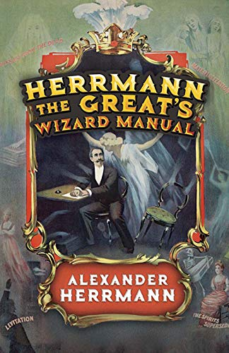 Herrmann the Great's Wizard Manual: From Sleight of Hand and Card Tricks to Coin Tricks, Stage Magic, and Mind Reading