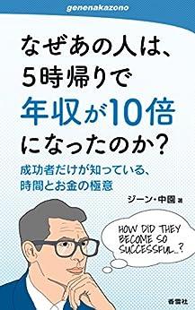 [ジーン・中園]のなぜあの人は、5時帰りで年収が10倍になったのか?: 成功者だけが知っている、時間とお金の極意 (genenakazonoシリーズ)