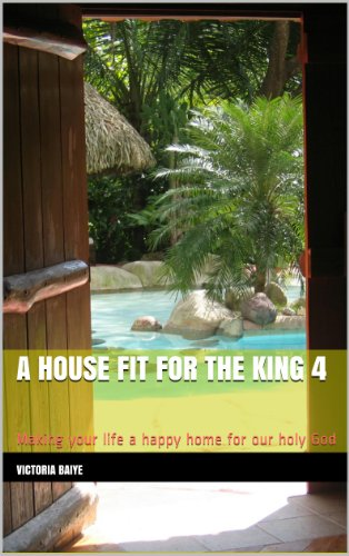 A House Fit for the King 4: Making your life a happy home for our holy God (English Edition)