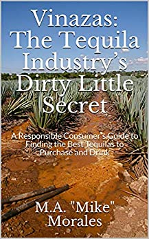 """Vinazas: The Tequila Industry's Dirty Little Secret: A Responsible Consumer's Guide to Finding the Best Tequilas to Purchase and Drink by [M.A. """"Mike"""" Morales]"""