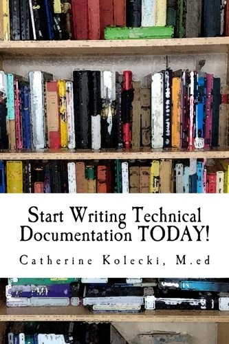 Compare Textbook Prices for Start Writing Technical Documentation TODAY!: A Primer on Methods  ISBN 9781492817383 by Kolecki, Catherine