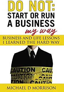 Do Not: Start or Run a Business My Way: Business and Life Lessons I Learned the Hard Way