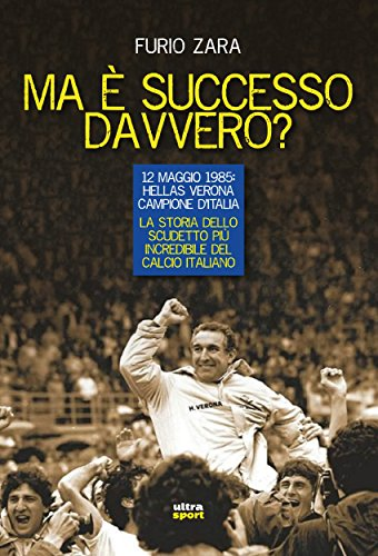 Ma è successo davvero?: 12 maggio 1985: Hellas Verona campione d'Italia. La storia dello scudetto più incredibile del calcio italiano