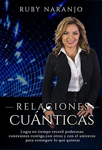 Relaciones Cuánticas: Logra en tiempo récord poderosas conexiones contigo, con otros y con el universo para conseguir lo que quieras