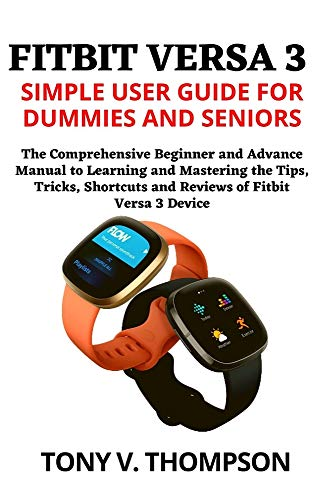FITBIT VERSA 3 SIMPLE USER GUIDE FOR DUMMIES AND SENIORS: The Comprehensive Beginner and Advance Manual to Learning and Mastering the Tips, Tricks, Shortcuts and Reviews of Fitbit Versa 3 Device