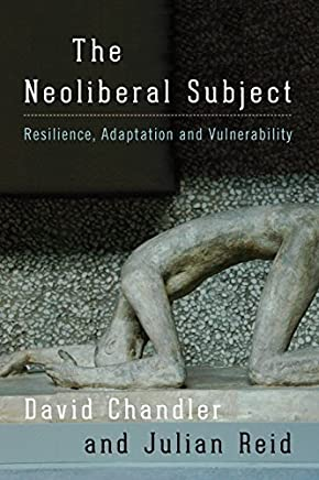 The Neoliberal Subject: Resilience, Adaptation and Vulnerability by David Chandler (2016-03-23)