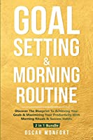 Goal Setting & Morning Routine: Discover The Blueprint To Achieving Your Goals & Maximizing Your Productivity With Morning Rituals & Success Habits