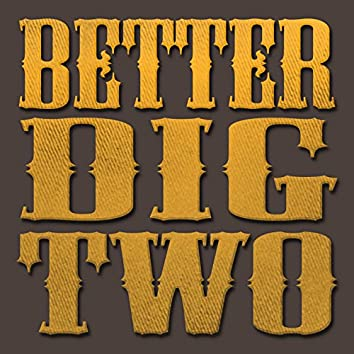 Better Dig Two