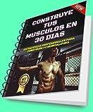 CONSTRUYE TUS MUSCULOS EN 30 DIAS: ESTRATEGIAS, CONSEJOS Y EJERCICIOS QUE TRANSFORMARAN TUS MÚSCULOS EN MAQUINAS