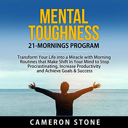 Mental Toughness: 21 Mornings Program: Transform Your Life into a Miracle with Morning Routines That Make a Shift in Your Mind to Stop Procrastinating, Increase Productivity, and Achieve Goals audiobook cover art