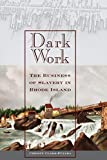 Dark Work: The Business of Slavery in Rhode Island (Early American Places, 12)