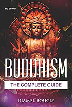 Buddhism: The Complete Guide Of Buddhism, 3nd Edition, Everything You Need To Know To Practice Buddhist Teachings In Your Everyday Life by [djamel boucly]