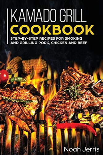 Kamado Grill Cookbook: Step-By-step Recipes for Smoking and Grilling Pork, Chicken and Beef