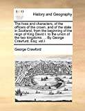 The lives and characters, of the officers of the crown, and of the state in Scotland, from the beginning of the reign of King David I. to the union of ... kingdoms. ... By George Crawfurd, Esq; vol.I.