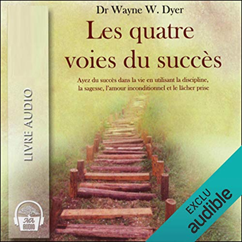 Les quatre voies du succès - Ayez du succès dans la vie en utilisant la discipline, la sagesse, l'amour inconditionnel et le lâcher prise  audiobook cover art