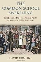 The Common School Awakening: Religion and the Transatlantic Roots of American Public Education