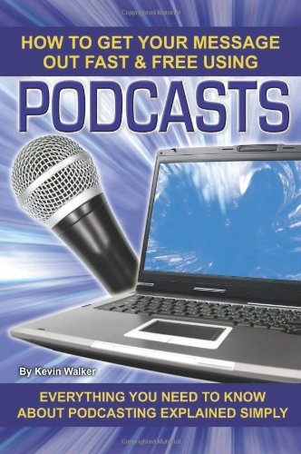 How to Get Your Message Out Fast & Free Using Podcasts: Everything You Need to Know About Podcasting Explained Simply