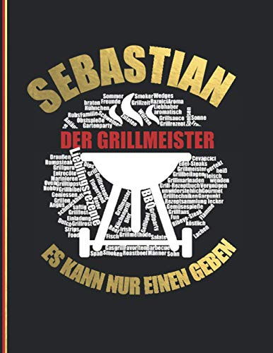 Sebastian Der Grillmeister - Es kann nur einen geben: Das personalisierte Grill Rezeptbuch zum Selberschreiben und selbst gestalten für 120 Rezept ... Design - ca. A4 Softcover (leeres Kochbuch)
