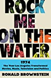 Image of Rock Me on the Water: 1974-The Year Los Angeles Transformed Movies, Music, Television, and Politics