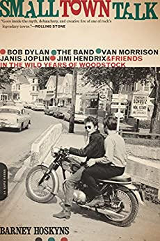 Small Town Talk: Bob Dylan, The Band, Van Morrison, Janis Joplin, Jimi Hendrix and Friends in the Wild Years of Woodstock by [Barney Hoskyns]