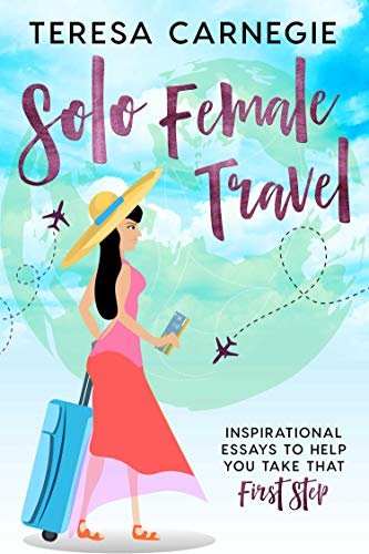 Solo Female Travel: Inspirational Essays to Help You Take That First Step