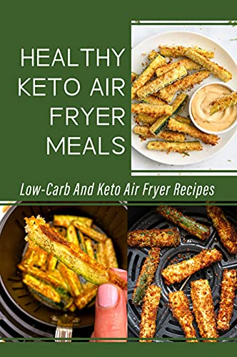 Healthy Keto Air Fryer Meals: Low-Carb And Keto Air Fryer Recipes: Ketogenic Diet Air Fryer Recipes (English Edition)
