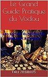 Le Grand Guide Pratique du Vodou: les secrets du vodou de Débutant à l'expert (French Edition)