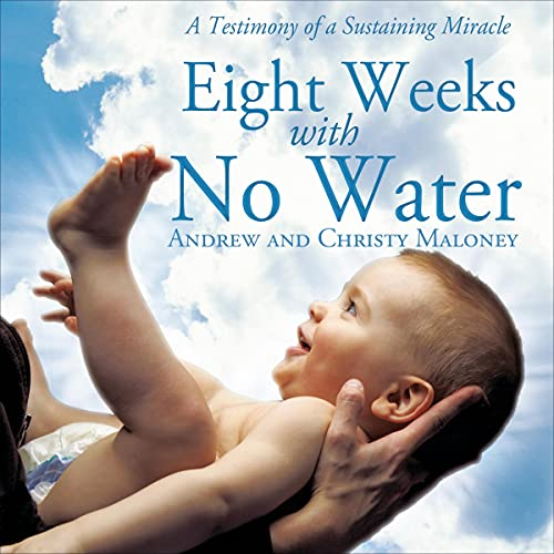 Eight Weeks with No Water: A Testimony of a Sustaining Miracle Audiobook By Andrew Maloney, Christy Maloney cover art