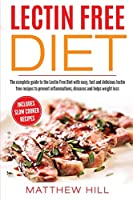 Lectin Free Diet: The Complete Guide to the Lectin Free Diet with Easy, Fast and Delicious Lectin Free Recipes to Prevent Inflammations, Diseases and Helps Weight Loss