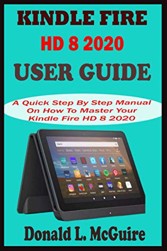 KINDLE FIRE HD 8 2020 USER GUIDE: A Quick Step By Step Manual On How To Master Your Kindle Fire HD 8 2020 For Pros And Seniors With 30 Alexa Tips, Tricks And Shortcuts