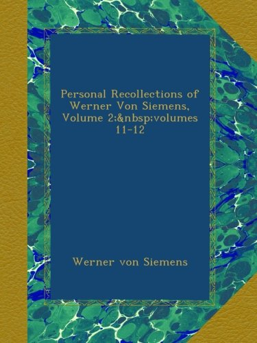Personal Recollections of Werner Von Siemens, Volume 2;volumes 11-12