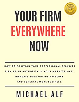 Your Firm Everywhere Now: How to position your professional services firm as an authority in your marketplace, increase your online presence and generate more business. by [Michael Alf]