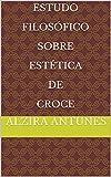 Estudo Filosófico Sobre Estética de Croce (Portuguese Edition)