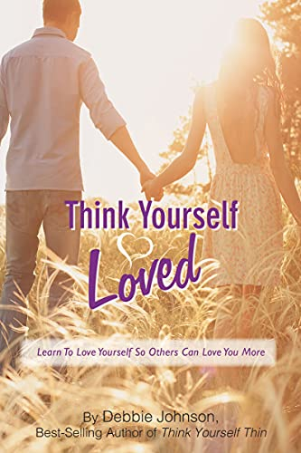 Think Yourself Loved: Learn to Love Yourself So Others Can Love You More