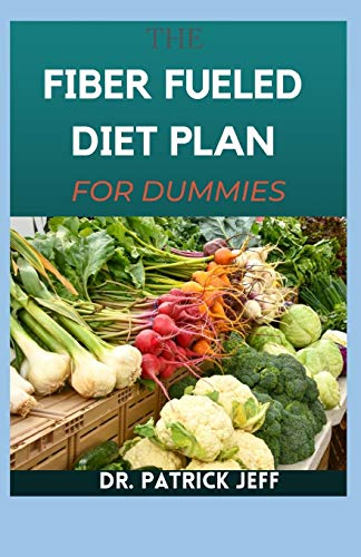 THE FIBER FUELED DIET PLAN FOR DUMMIES: Health Program for Losing Weight, Restoring Your Health, and Optimizing Your Microbiome. (Including 30+ Fresh Recipes)