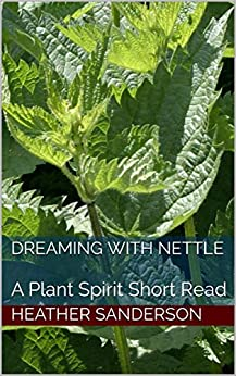 Dreaming with Nettle: A Plant Spirit Short Read by [Heather Sanderson]