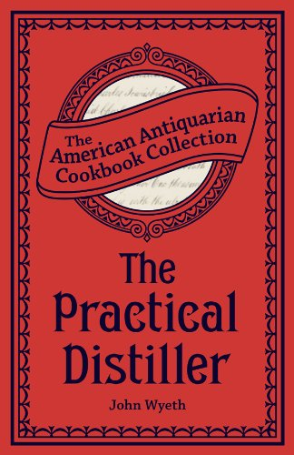 The Practical Distiller: Or, An Introduction to Making Whiskey, Gin, Brandy, Spirits, &c. &c. (American Antiquarian Cookbook Collection) (English Edition)