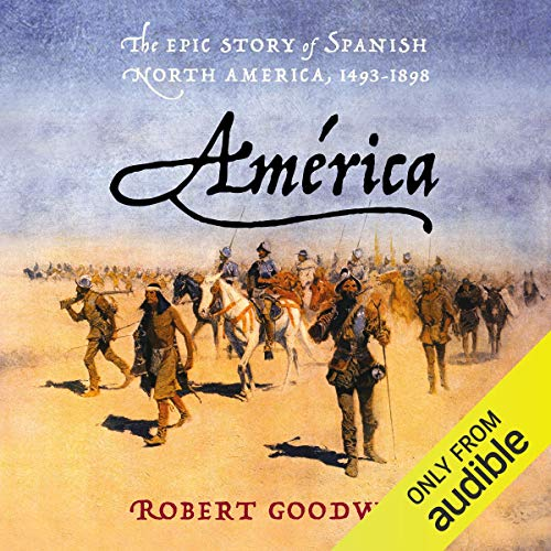 América     The Epic Story of Spanish North America, 1493-1898              Written by:                                                                                                                                 Robert Goodwin                               Narrated by:                                                                                                                                 Thom Rivera                      Length: 20 hrs and 59 mins     Not rated yet     Overall 0.0