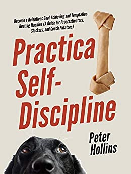 Practical Self-Discipline: Become a Relentless Goal-Achieving and Temptation-Busting Machine (A Guide for Procrastinators, Slackers, and Couch Potatoes) (Live a Disciplined Life Book 5) by [Peter Hollins]