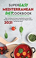 Super Easy Mediterranean Diet Cookbook 2021: Start Cooking with Super Easy Mediterranean Diet Recipes for Eat Healthy Foods and Lose Weight without Sacrificing Taste!