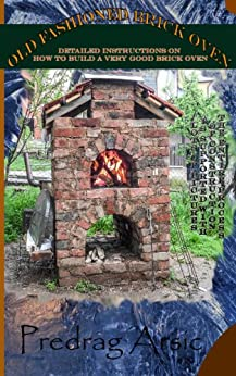 Old Fashioned Brick Oven: Detailed instructions on how to build a very good brick oven by [Predrag Arsic]