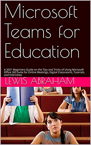 Microsoft Teams for Education: A 2021 Beginners Guide on the Tips and Tricks of Using Microsoft Office 365 Suite for Online Meetings, Digital Classrooms, Tutorials, and Interviews (English Edition)