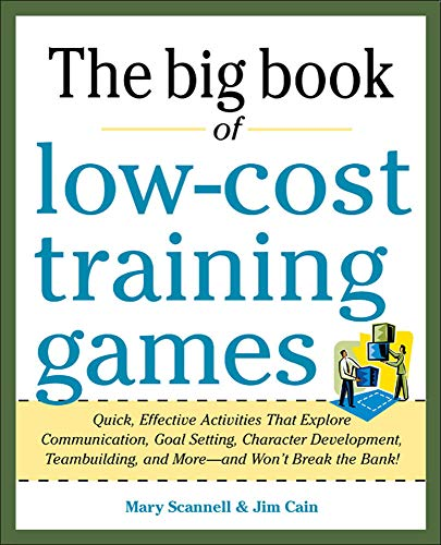Big Book of Low-Cost Training Games: Quick, Effective Activities That Explore Communication, Goal Setting, Character Development, Teambuilding, And ... Building, and More--And Won't Break the Bank!